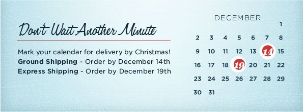 DON'T WAIT ANOTHER MINUTE MARK YOUR CALENDAR FOR DELIVERY BY CHRISTMAS! GROUND SHIPPING - ORDER BY DECEMBER 14TH EXPRESS SHIPPING - ORDER BY DECEMBER 19TH