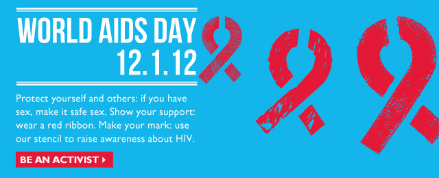 WORLD AIDS DAY - 12.1.12 - Protect yourself and others: if you have sex, make it safe sex. Show your support: wear a red ribbon. Make your mark: use our stencil to raise awareness about HIV. - Be an Activist