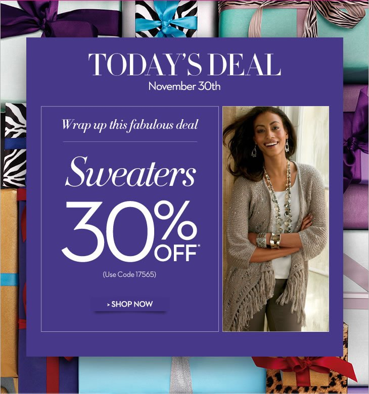 Today's Deal November 30th  Wrap Up This Fabulous Deal  Sweaters 30% OFF*  (Use code 17565)  SHOP NOW