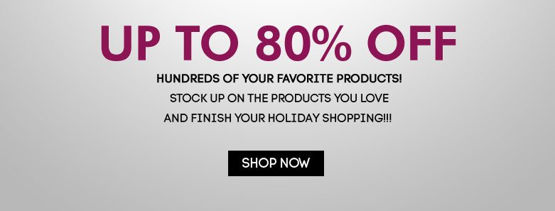 up to 80% offHundreds of your favorite products! Stock upon the products you love and finish yourholiday shopping!!! shop now