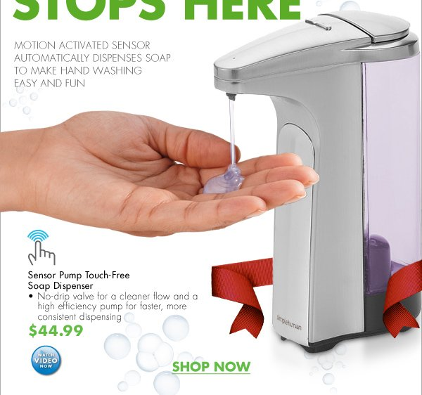 THE GERM STOPS HERE MOTION ACTIVATED SENSOR AUTOMATICALLY DISPENSES SOAP TO MAKE HAND WASHING EASY AND FUN  Sensor Pump Touch-Free Soap Dispenser - No-drip valve for a cleaner flow and a high efficiency pump for faster, more consistent dispensing $44.99 WATCH VIDEO NOW  SHOP NOW