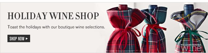 HOLIDAY WINE SHOP -- Toast the holidays with our boutique wine selections. SHOP NOW