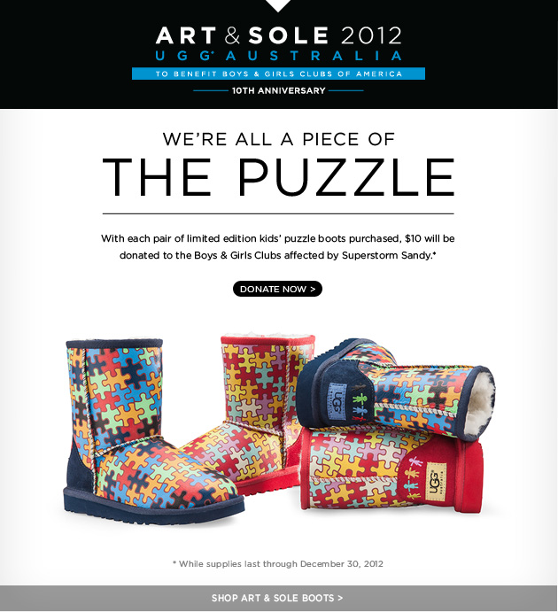 Art & Sole 2012 - UGG AUSTRALIA - To benefit Boys and Girls Clubs of America. We're all a piece of the puzzle - with each pair of limited edition kids' puzzle boots purchased, $10 will be donated to the Boys and Girls Clubs affected by Superstorm Sandy. DONATE NOW