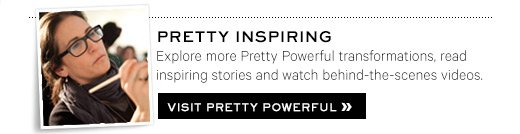 PRETTY INSPIRING Explore more Pretty Powerful transformations, read inspiring stories and watch behind-the-scenes videos. Visit Pretty Powerful »