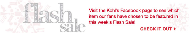 flash sale  Visit the Kohl's Facebook page to see which item our fans have chosen to be featured in this week's Flash Sale!  CHECK IT OUT.