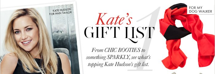"Kate's GIFT LIST  From CHIC BOOTIES to something SPARKLY,  see what's topping Kate Hudson's gift list.  For My Best Friend For My Nanny For My Sister–In–Law For My Dog Walker  ""It's always fun to get something glamorous  for the holidays."" –KATE HUDSON"