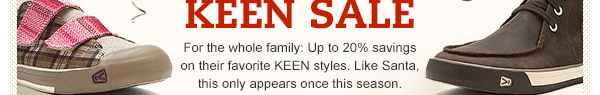 For the whole family: Up to 20% savings on their favorite KEEN styles. Like Santa, this only appears once this season.