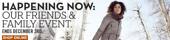 It's happening now: Our Friends & Family Event. Ends December 3rd. Shop online