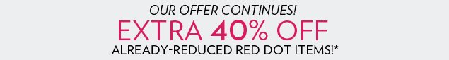 EXTRA 40% OFF already-reduced red dot merchandise!