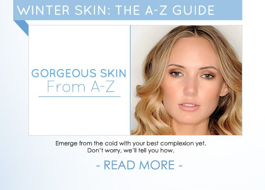 WINTER SKIN: AN A-Z GUIDE Emerge from the cold with your best complexion yet. Don't worry, we'll tell you how.  READ MORE >>