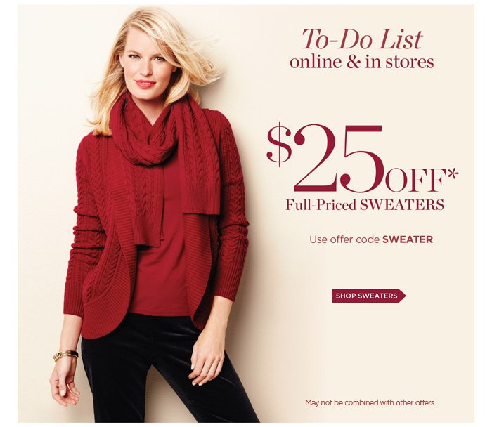 Online and in stores. $25 off full-priced sweaters. Use offer code SWEATER. May not be combined with other offers.