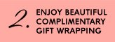 ENJOY BEAUTIFUL COMPLIMENTARY GIFT WRAPPING