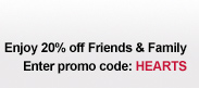 Enjoy 20% off Friends & Family | Enter promo code: HEARTS