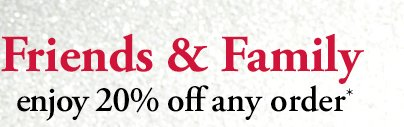 Friends & Family | enjoy 20% off any order*