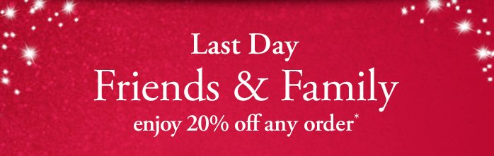 Last Day | Friends & Family | enjoy 20% off any order*