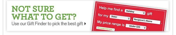 NOT SURE WHAT TO GET Use our Gift Finder to pick the best gift