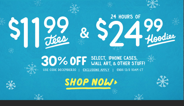 $11.99 tees, 24 hours of $24.99 hoodies, and 30% off other stuff with coupon code DECEMBER30. Shop now.