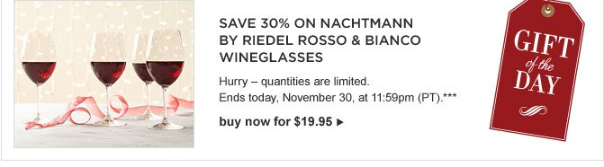 GIFT OF THE DAY -- SAVE 30% ON NACHTMANN BY RIEDEL ROSSO & BIANCO WINEGLASSES -- 	Hurry – quantities are limited. Ends today, November 30, at 11:59pm (PT).*** buy now for $19.95