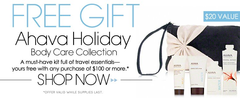 Free Gift: Ahava Holiday Body Care Collection ($20 value) A must-have kit full of travel essentials—yours free with any purchase of $100 or more. * *offer valid while supplies last  SHOP NOW >>