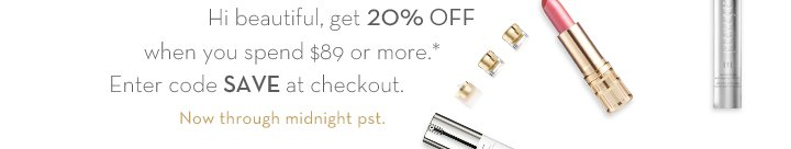 Hi beautiful, get 20% off when you spend $89 or more.* Enter code SAVE at checkout.  Now through midnight.