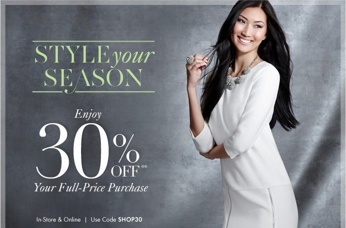 STYLE Your SEASON    Enjoy  30% Off**  Your Full–Price Purchase    In–Store & Online  Use Code SHOP30