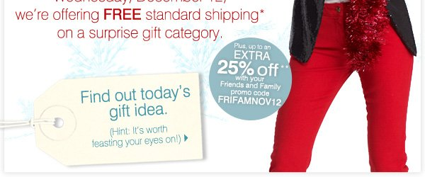 We're offering FREE standard Shipping* on a featured gift category. Up to an EXTRA 25% off** with your Friends and Family promo code FRIFAMNOV12. Find out today's gift idea. (Hint: It's worth feasting your eyes on!)