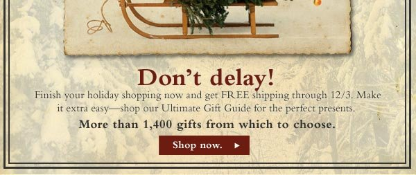 Don't delay! Finish your holiday shopping now and get FREE shipping through 12/3. Make it extra easy - shop our Ultimate Gift Guide for the perfect presents. More than 1,400 gifts from which to choose.    Shop Now