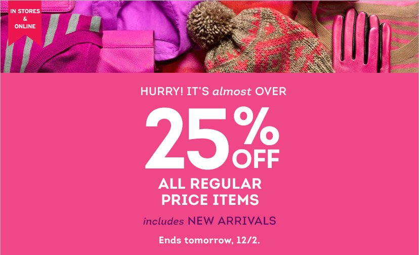 IN STORES & ONLINE | 25% OFF ALL REGULAR PRICE ITEMS includes NEW ARRIVALS | Ends tomorrow, 12/2.