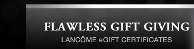 FLAWLESS GIFT GIVING | LANCÔME eGIFT CERTIFICATES