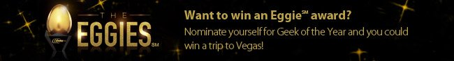 EGGIES - Want to win a Eggie award? Nominate yourself for Geek of the Year and you could win a trip to Vegas!