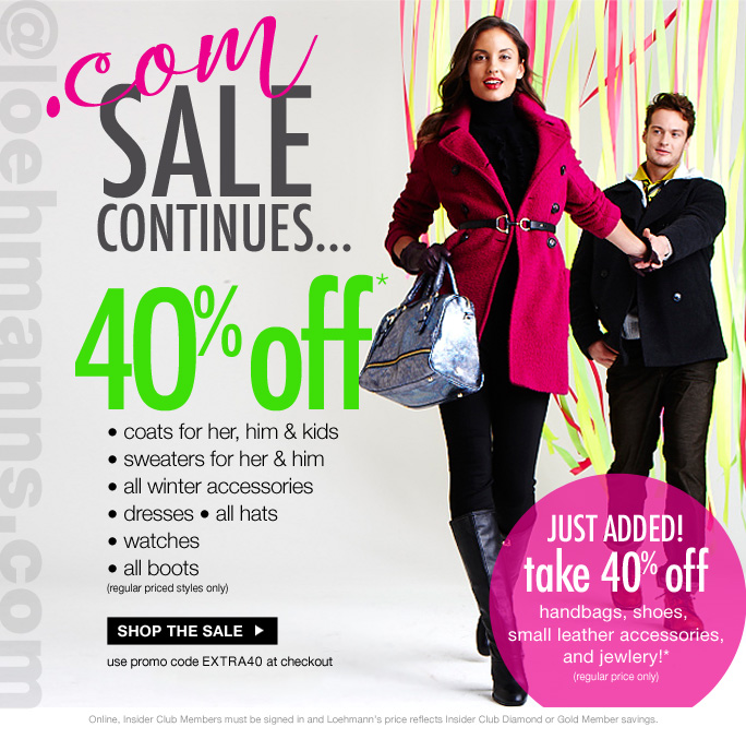 always free shipping  on all orders over $1OO*  @loehmanns.com  .com sale continues… 40% off* • coats for her, him & kids • sweaters for her & him • all winter accessories • dresses • all hats • watches • all boots (regular priced styles only)  Shop the sale  use promo code EXTRA40 at checkout  just added! take 40% off handbags, shoes,  small leather accessories, and jewlery!* (regular price only)  Online, Insider Club Members must be signed in and Loehmann's price reflects Insider Club Diamond or Gold Member savings.