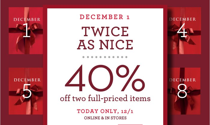 DECEMBER 1 TWICE AS NICE | 40% off two full-priced items | TODAY ONLY, 12/1 ONLINE & IN STORES