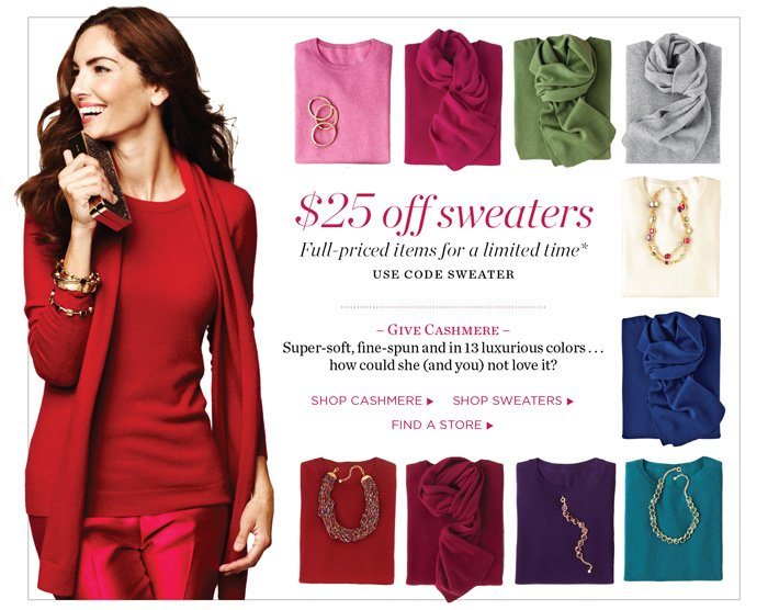 $25 off full-priced sweaters. Use offer code SWEATER. Give Cashmere. Super-soft, fine-spun and in 13 luxurious colors...how could she (and you) not love it?
