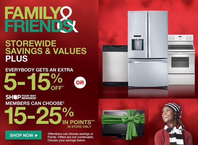 FAMILY & FRIENDS | STOREWIDE SAVINGS & VALUES - PLUS - EVERYBODY GETS AN EXTRA 5-15% OFF* - OR - SHOP YOUR WAY REWARDS(SM) MEMBERS CAN CHOOSE 15-25% IN POINTS** | SHOP NOW