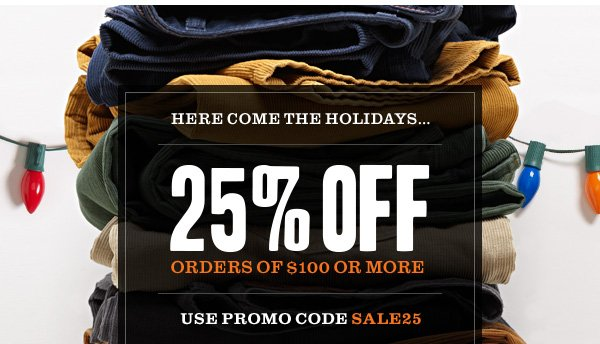HERE COME THE HOLIDAYS.. 25% off orders of $100 or more! Use promo code SALE25 at checkout