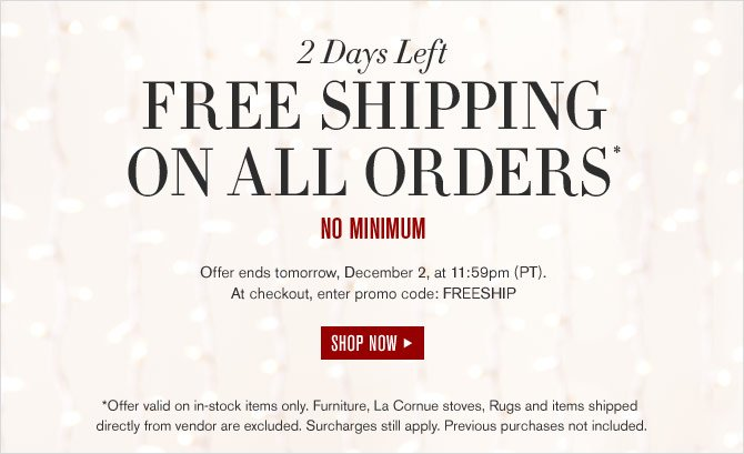 2 Days Left -- FREE SHIPPING ON ALL ORDERS* -- NO MINIMUM -- Offer ends tomorrow, December 2, at 11:59pm (PT). At checkout, enter promo code: FREESHIP -- SHOP NOW *Offer valid on in-stock items only. Furniture, La Cornue stoves, Rugs and items shipped directly from vendor are excluded. Surcharges still apply. Previous purchases not included.