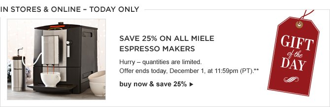 IN STORES & ONLINE – TODAY ONLY -- GIFT OF THE DAY -- Save 25% on All Miele Espresso Makers -- Hurry – quantities are limited. Offer ends today, December 1, at 11:59pm (PT).** BUY NOW & SAVE 25%
