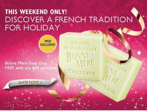 This Weekend Only! Discover a French Tradition for Holiday. Web Exclusive!  Bonne Mere Soap Duo free with any $60 purchase.