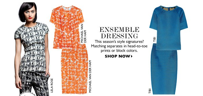 ENSEMBLE DRESSING...This season′s style signatures? Matching separates in head-to-toe prints or block colors. SHOP NOW