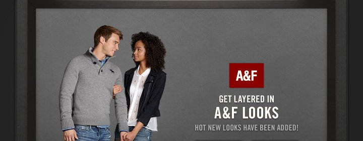 A&F          GET LAYERED IN A&F LOOKS          HOT NEW LOOKS HAVE BEEN ADDED!
