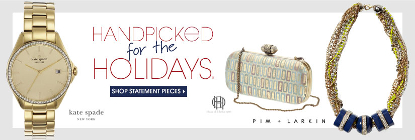 HANDPICKED for the HOLIDAYS. SHOP STATEMENT PIECES