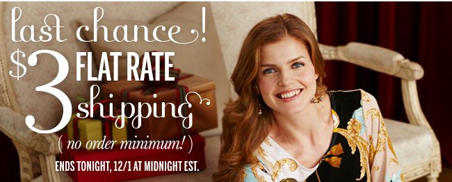 Last Chance! $3 FLAT RATE Shipping - no order minimum! Ends tonight, 12/1 at Midnight EST.