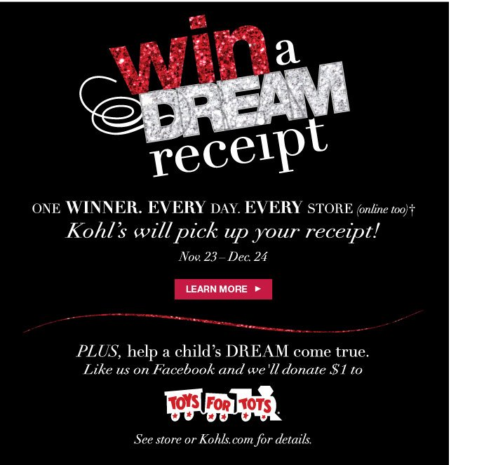 Win a Dream Receipt. One winner. Every day. Every store (online too). Kohl's will pick up your receipt! Nov. 23-Dec. 24. Learn more. Plus, help a child's DREAM come true. Like us on Facebook and we'll donate $1 to Toys for Tots. See store or Kohls.com for details.