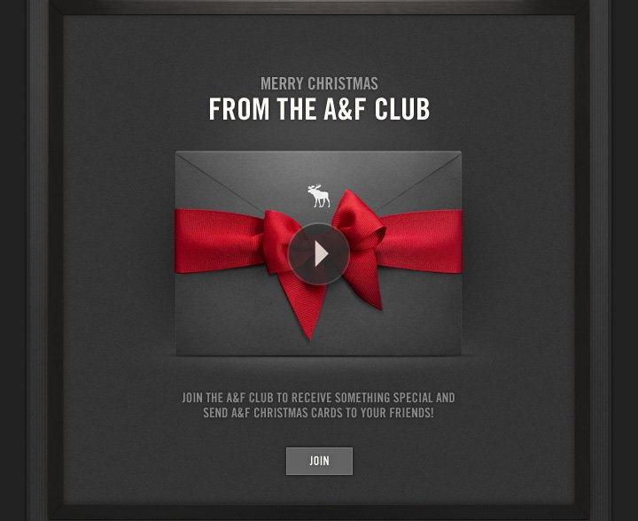 MERRY CHRISTMAS FROM THE A&F CLUB          JOIN THE A&F CLUB TO RECEIVE SOMETHING SPECIAL AND SEND A&F CHRISTMAS CARDS TO YOUR FRIENDS!          JOIN