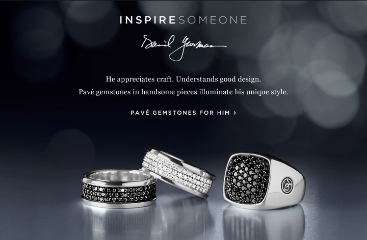 INSPIRE SOMEONE: David Yurman. He appreciates craft. Understands good design. Pave gemstones in handsome pieces illuminate his unique style.