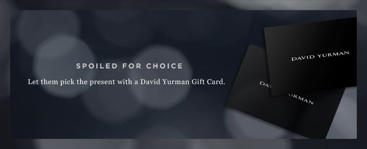 SPOILED FOR CHOICE. Let them pick the present with a David Yurman Gift Card.