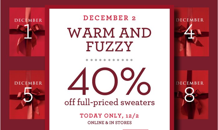 DECEMBER 2 For WARM AND FUZZY | 40% off full-priced items sweaters | TODAY ONLY, 12/2 ONLINE & IN STORES