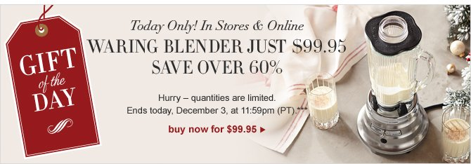 GIFT OF THE DAY --  IN STORES & ONLINE – TODAY ONLY -- SAVE OVER 60% ON WARING 60TH ANNIVERSARY BLENDER -- Hurry – quantities are limited. Offer ends today, December 3, at 11:59pm (PT).** -- BUY NOW for $99.95