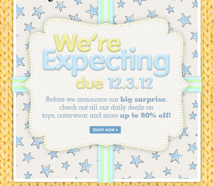 We're expecting - due 12.3.12. Before we announce our big surprise, check out all our daily deals on toys, outerwear and more up to 90% off!