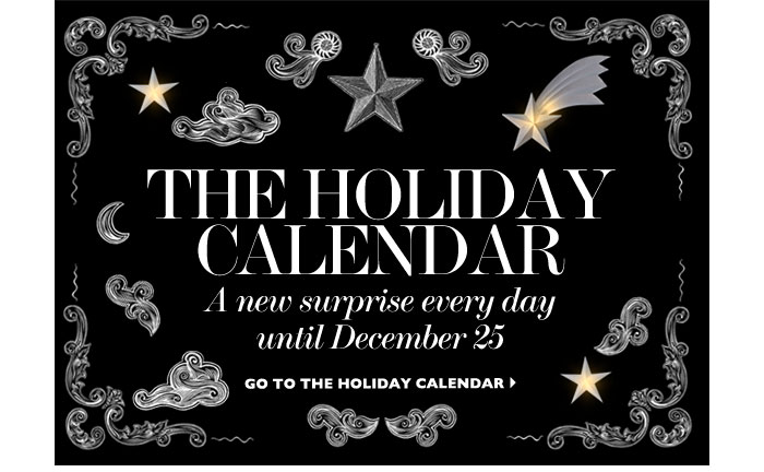 THE HOLIDAY CALENDAR – A new surprise every day until December 25...GO TO THE HOLIDAY CALENDAR